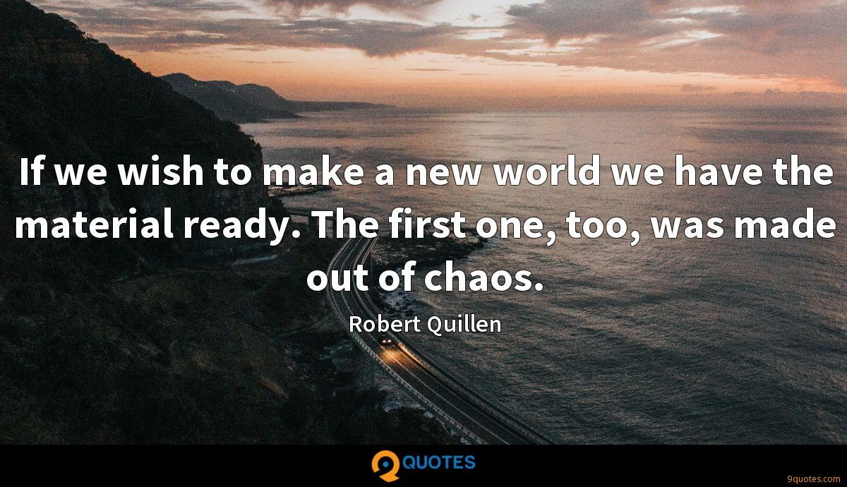 If we wish to make a new world we have the material ready. The first one, too, was made out of chaos.