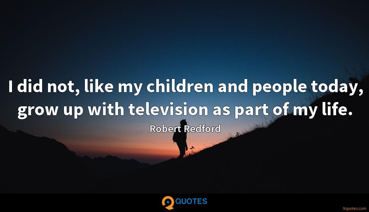 I did not, like my children and people today, grow up with television as part of my life.