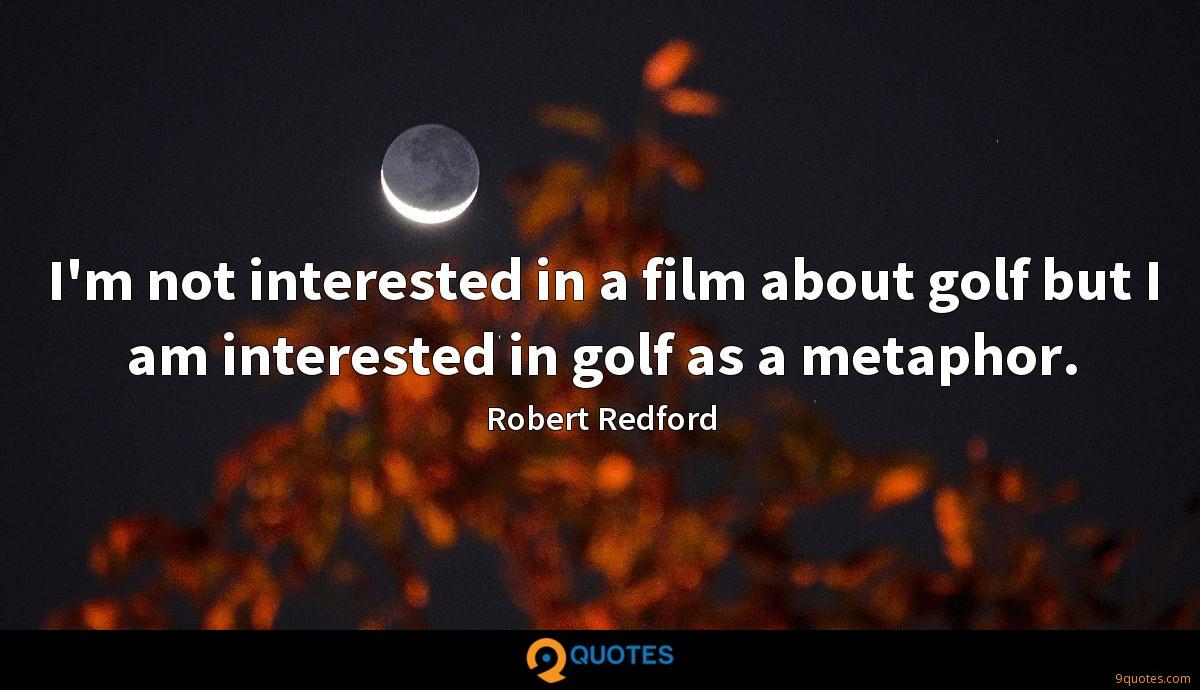 I'm not interested in a film about golf but I am interested in golf as a metaphor.