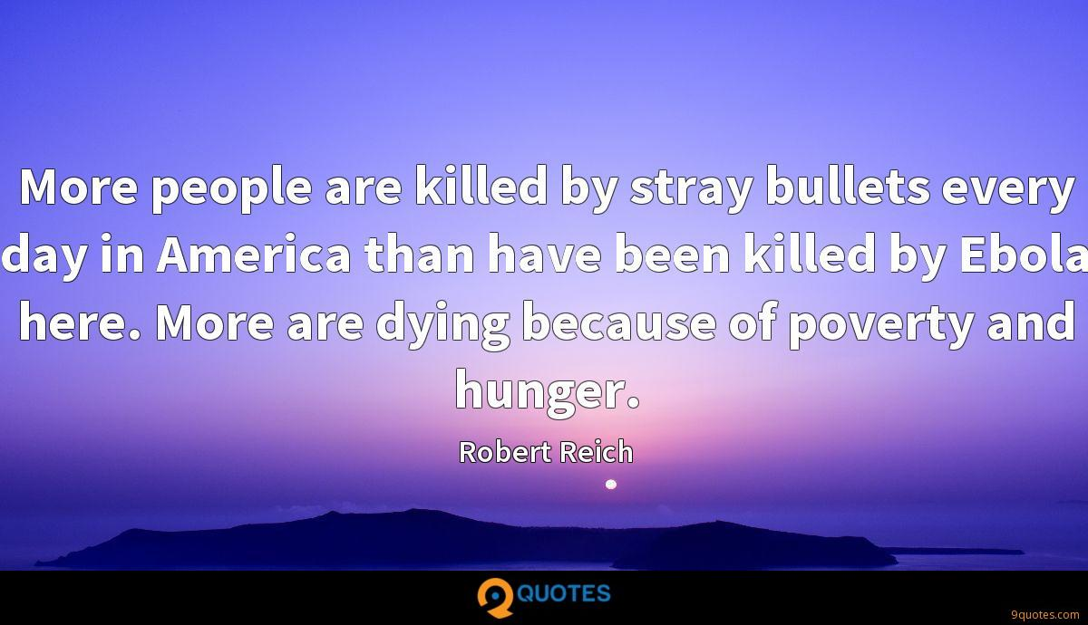 More people are killed by stray bullets every day in America than have been killed by Ebola here. More are dying because of poverty and hunger.