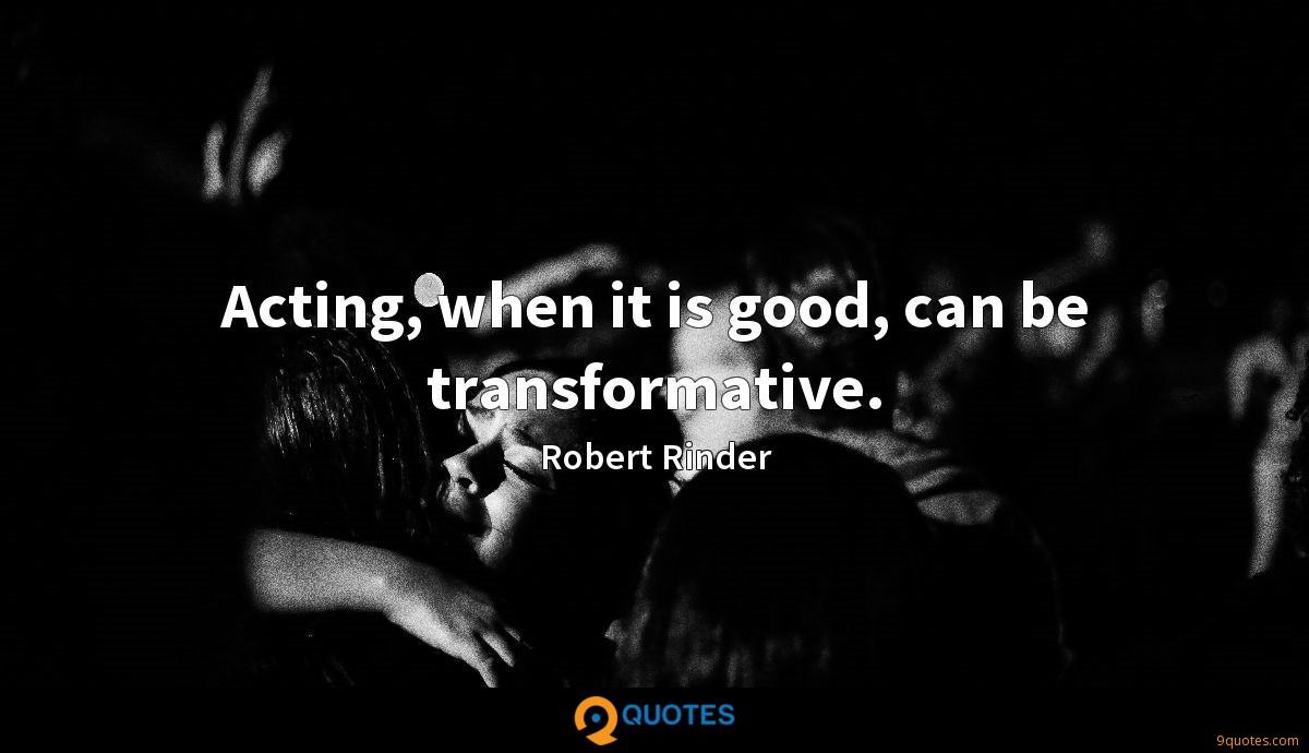 Acting, when it is good, can be transformative.