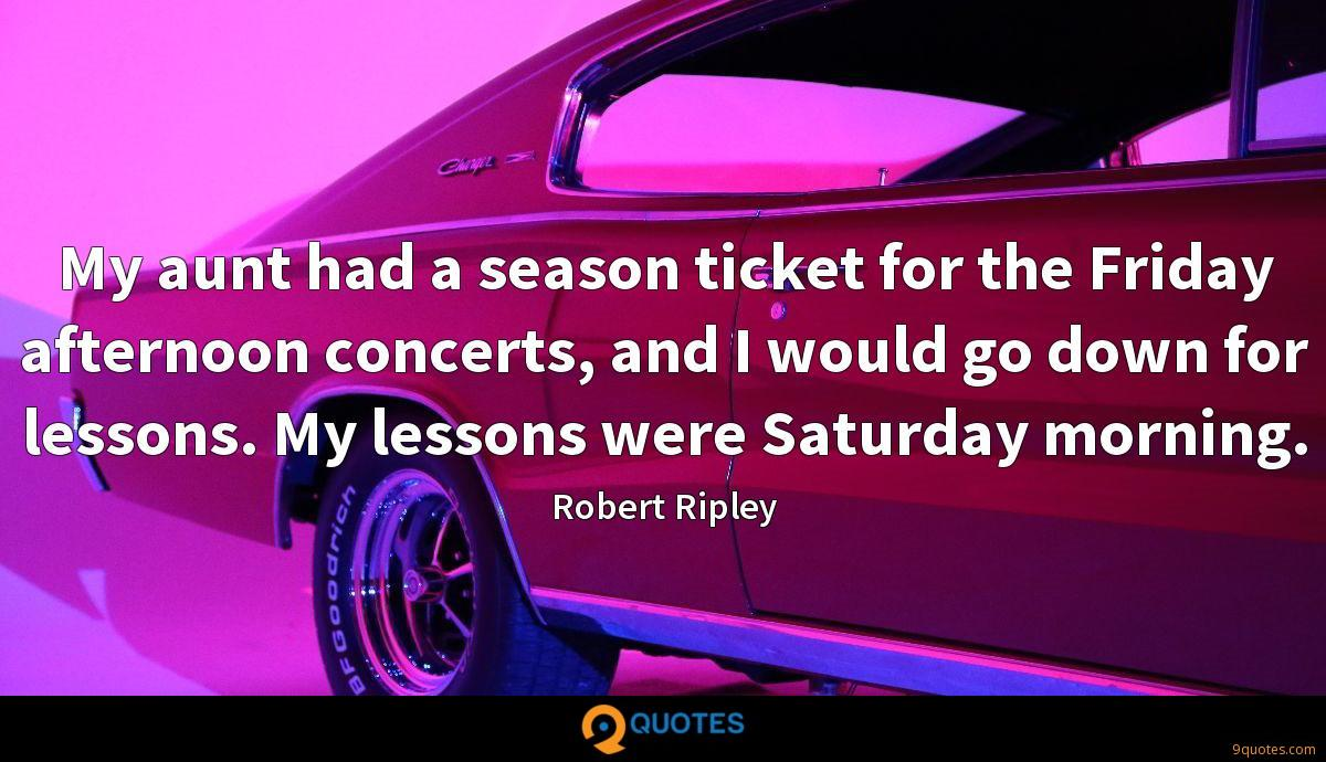 My aunt had a season ticket for the Friday afternoon concerts, and I would go down for lessons. My lessons were Saturday morning.