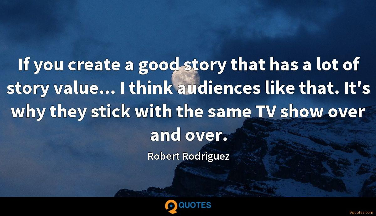 If you create a good story that has a lot of story value... I think audiences like that. It's why they stick with the same TV show over and over.