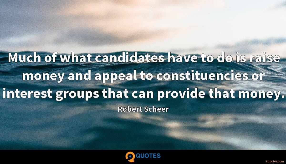 Much of what candidates have to do is raise money and appeal to constituencies or interest groups that can provide that money.
