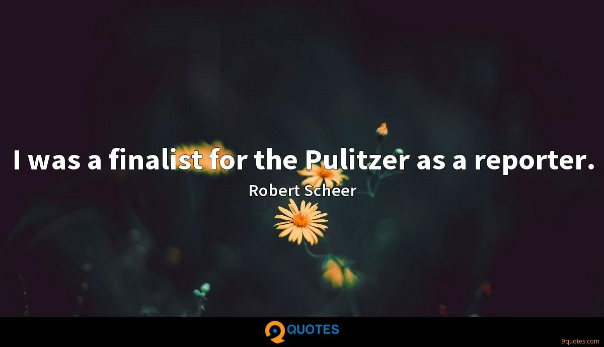I was a finalist for the Pulitzer as a reporter.