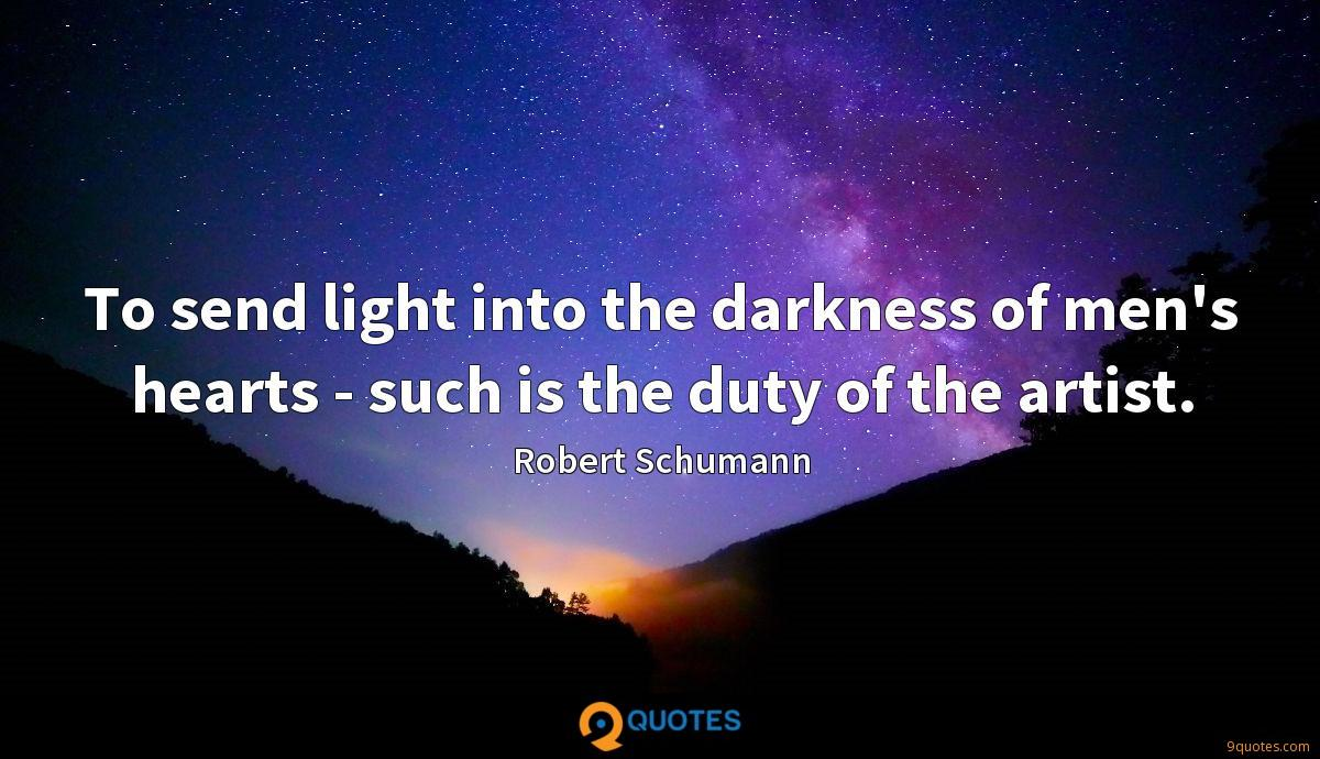 To send light into the darkness of men's hearts - such is the duty of the artist.