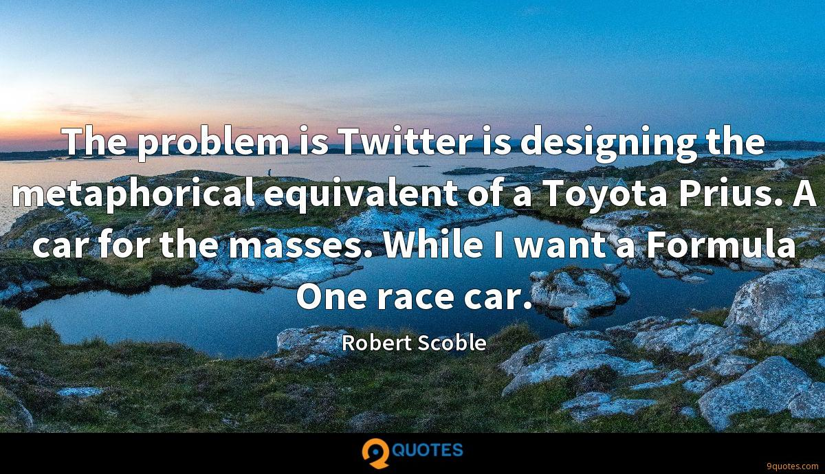 The problem is Twitter is designing the metaphorical equivalent of a Toyota Prius. A car for the masses. While I want a Formula One race car.