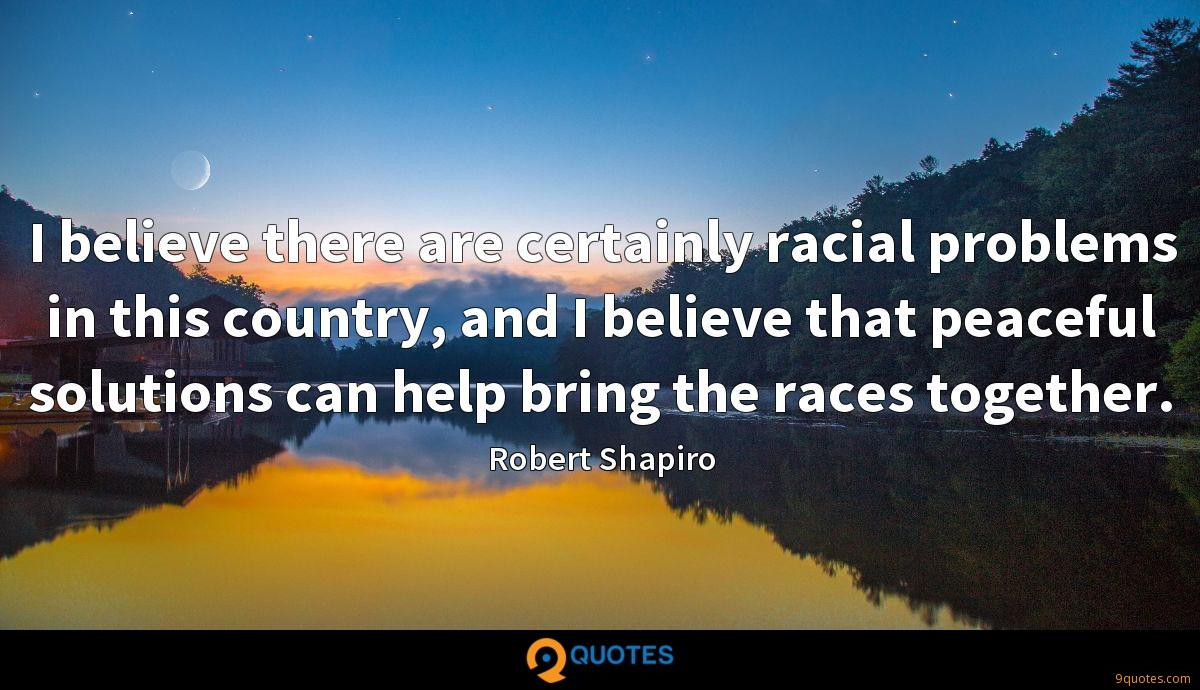 I believe there are certainly racial problems in this country, and I believe that peaceful solutions can help bring the races together.