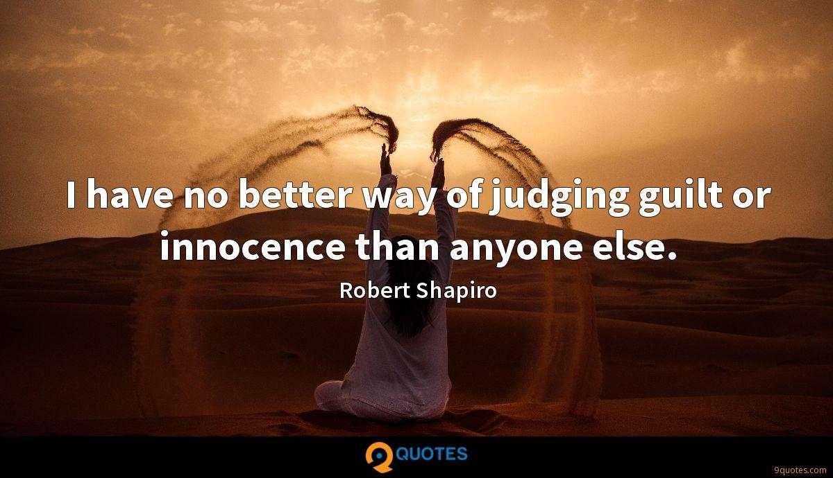 I have no better way of judging guilt or innocence than anyone else.