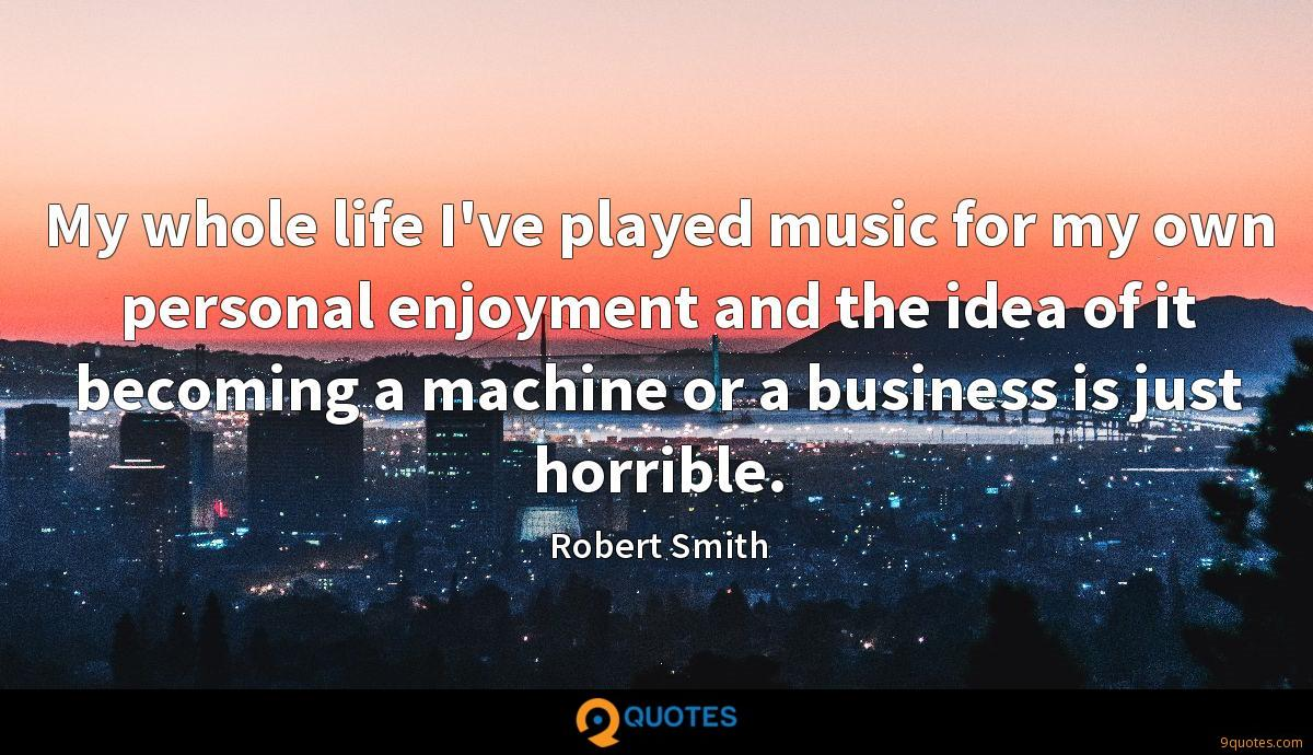 My whole life I've played music for my own personal enjoyment and the idea of it becoming a machine or a business is just horrible.
