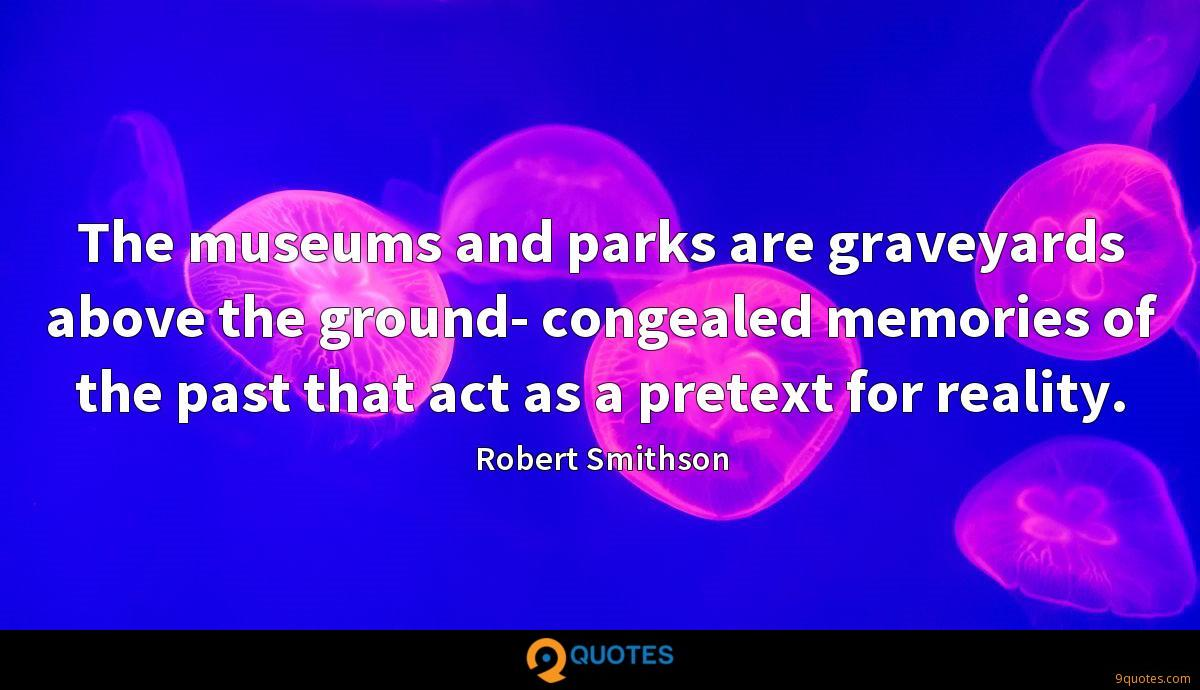 The museums and parks are graveyards above the ground- congealed memories of the past that act as a pretext for reality.