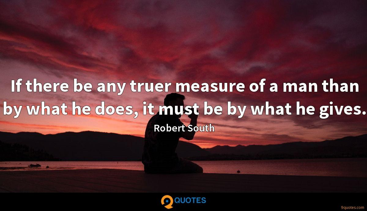 If there be any truer measure of a man than by what he does, it must be by what he gives.
