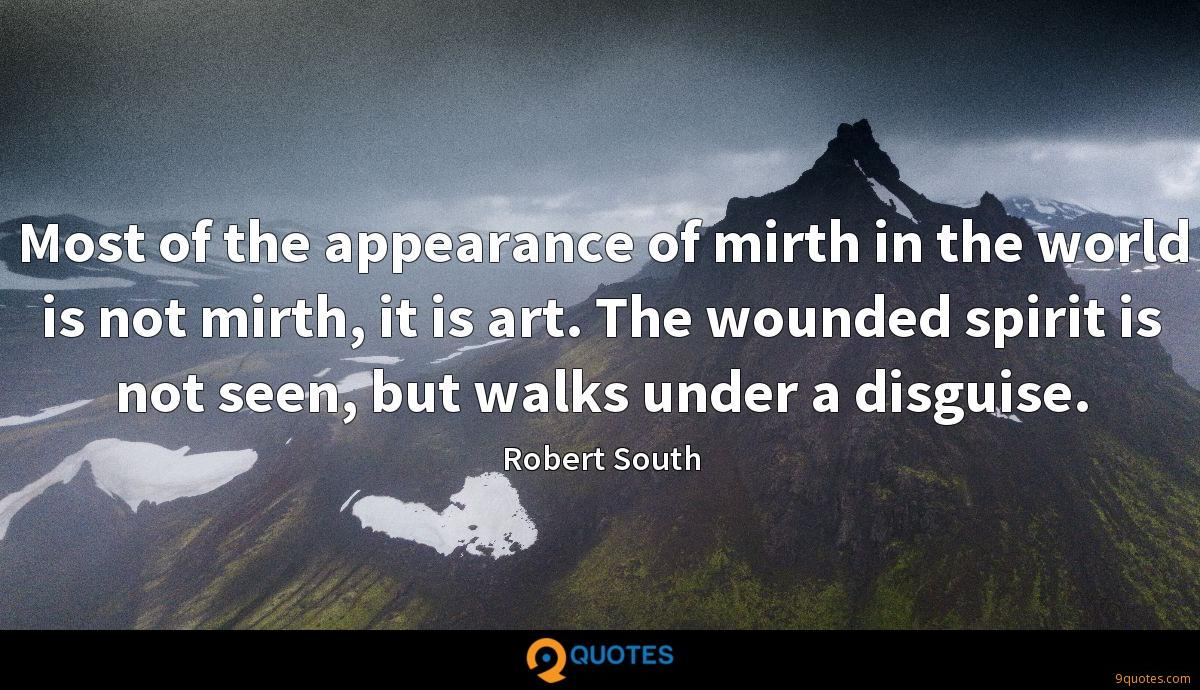 Most of the appearance of mirth in the world is not mirth, it is art. The wounded spirit is not seen, but walks under a disguise.