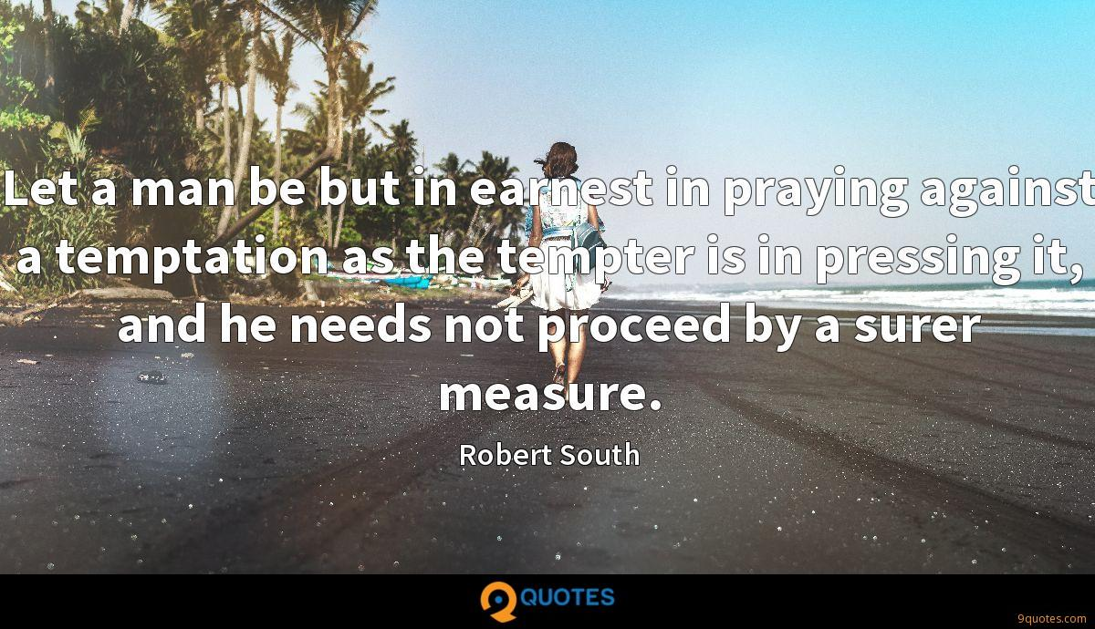 Let a man be but in earnest in praying against a temptation as the tempter is in pressing it, and he needs not proceed by a surer measure.