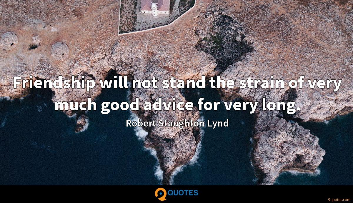 Friendship will not stand the strain of very much good advice for very long.