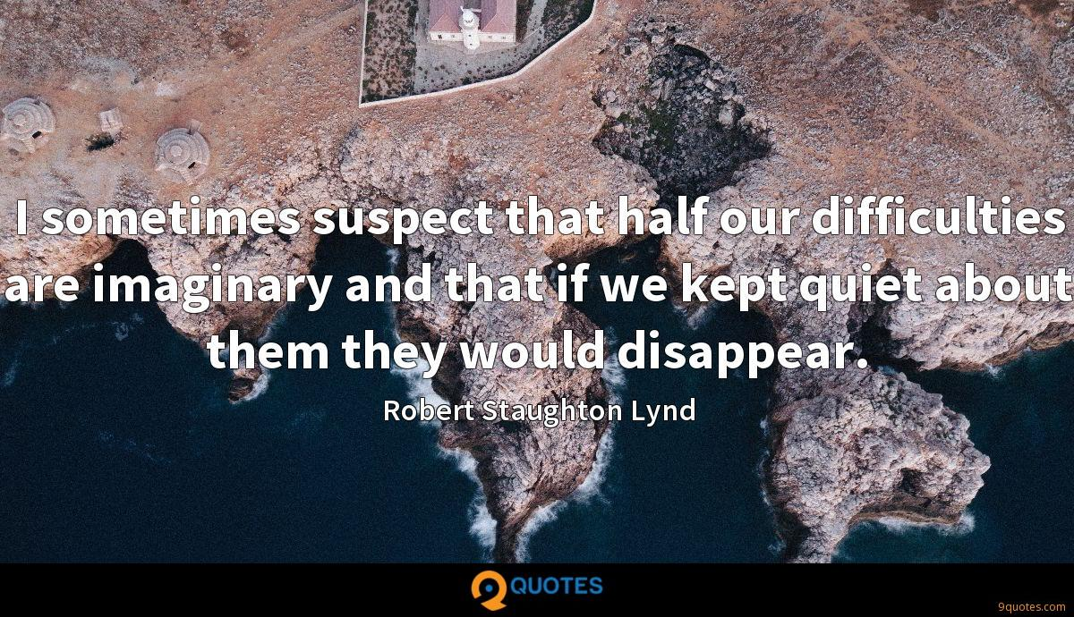 I sometimes suspect that half our difficulties are imaginary and that if we kept quiet about them they would disappear.