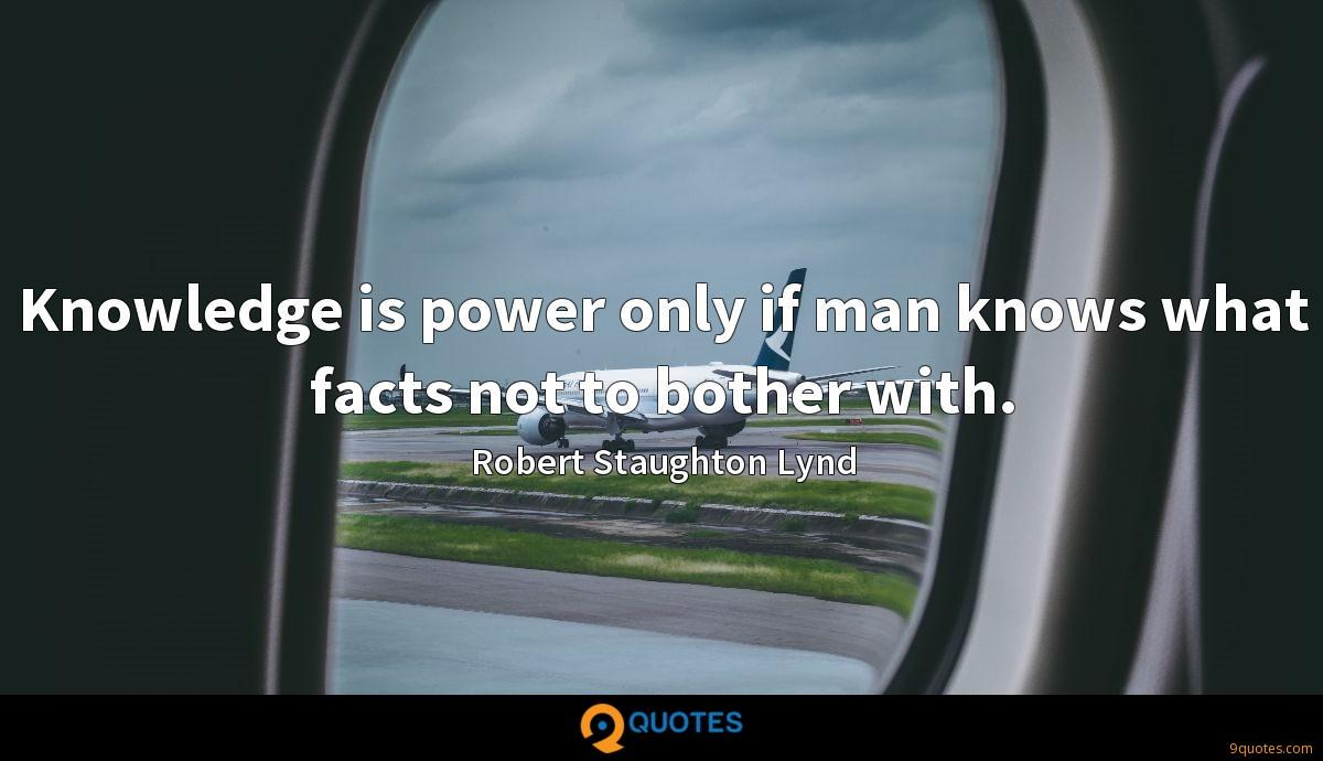 Knowledge is power only if man knows what facts not to bother with.