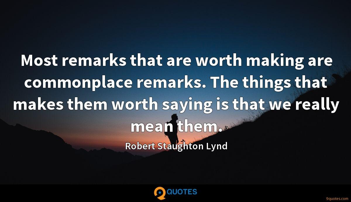 Most remarks that are worth making are commonplace remarks. The things that makes them worth saying is that we really mean them.