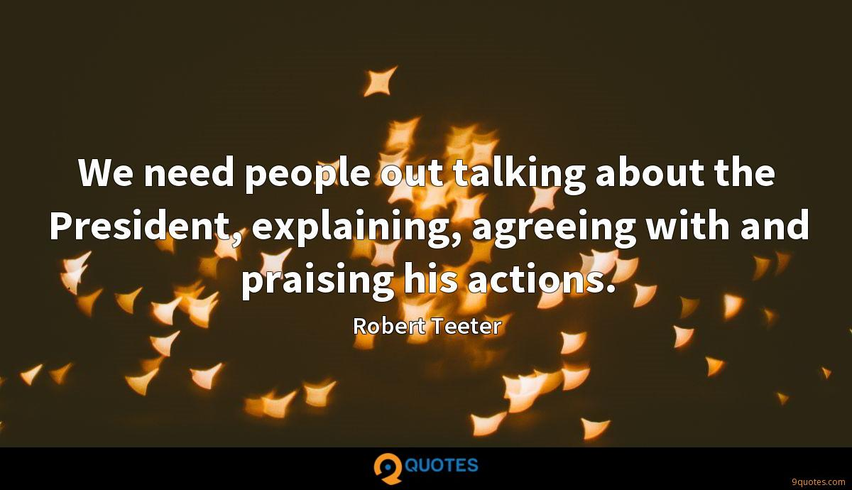 We need people out talking about the President, explaining, agreeing with and praising his actions.