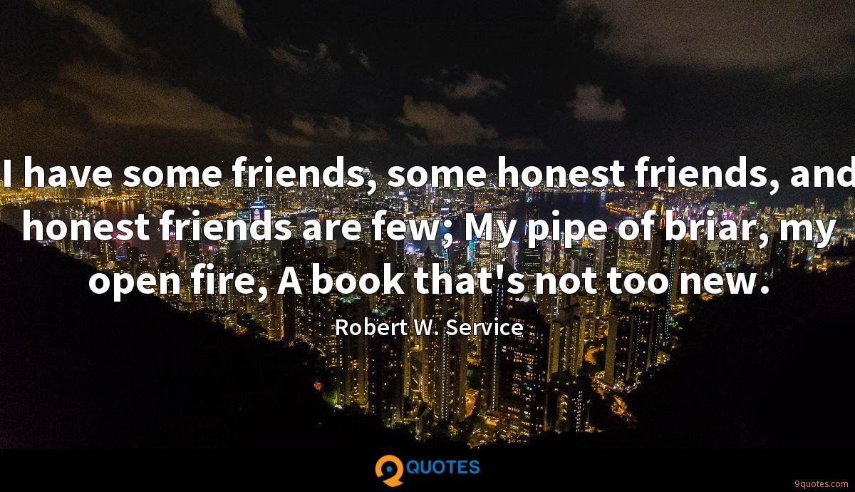 I have some friends, some honest friends, and honest friends are few; My pipe of briar, my open fire, A book that's not too new.