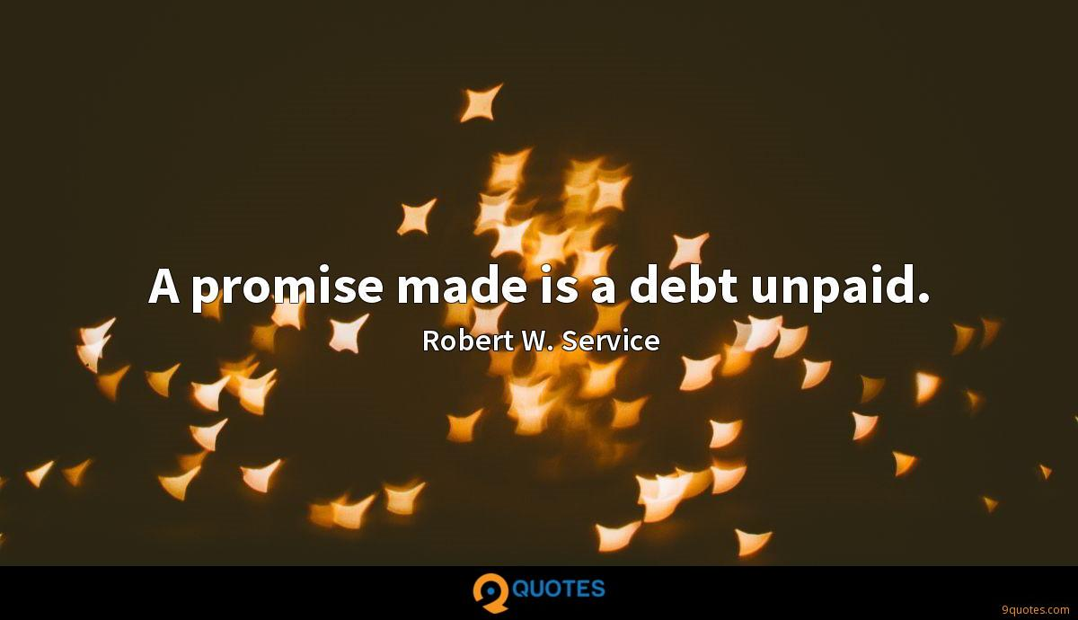 A promise made is a debt unpaid.