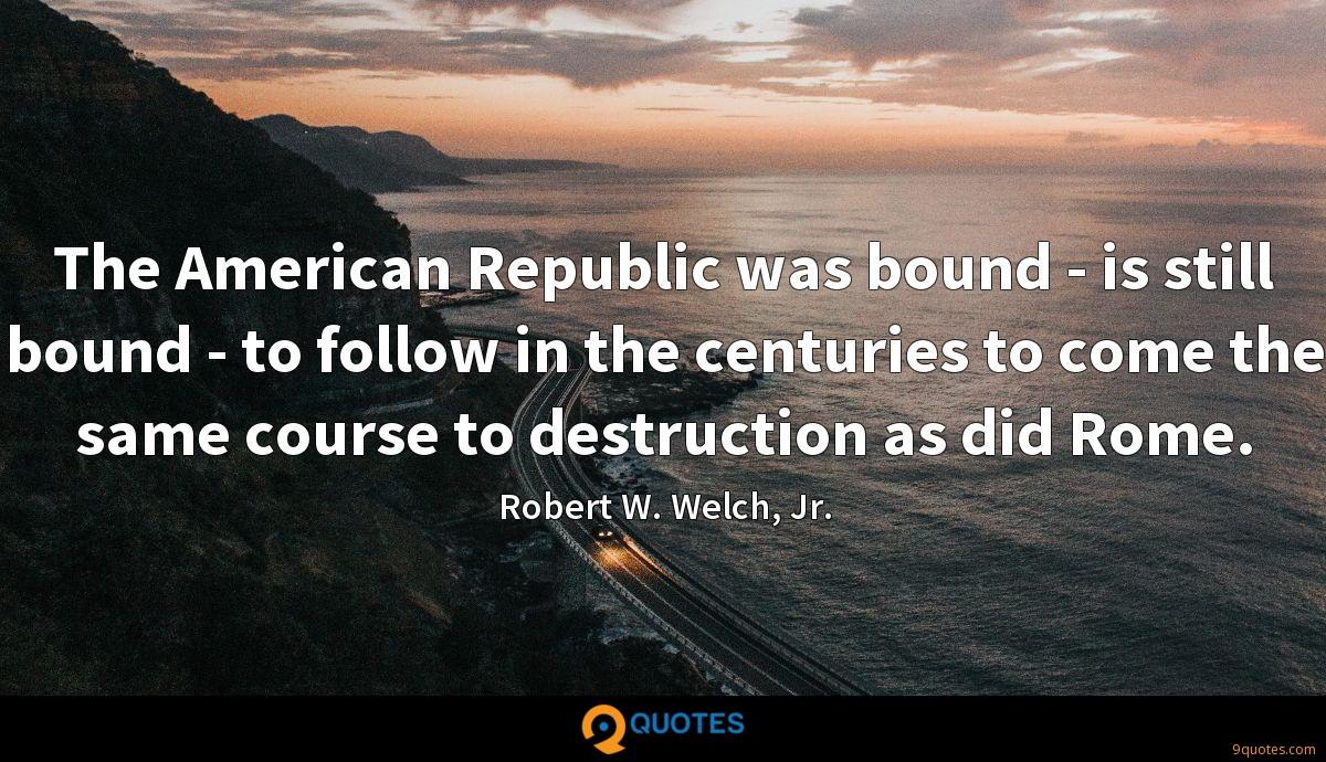 The American Republic was bound - is still bound - to follow in the centuries to come the same course to destruction as did Rome.