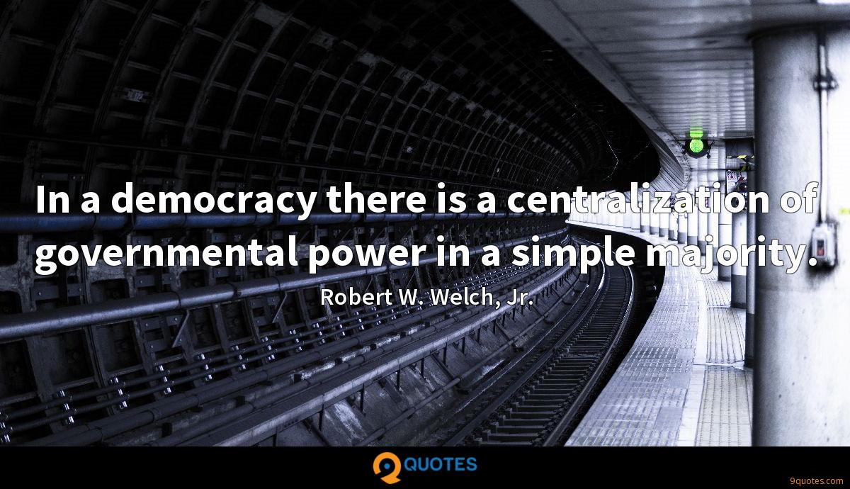 In a democracy there is a centralization of governmental power in a simple majority.