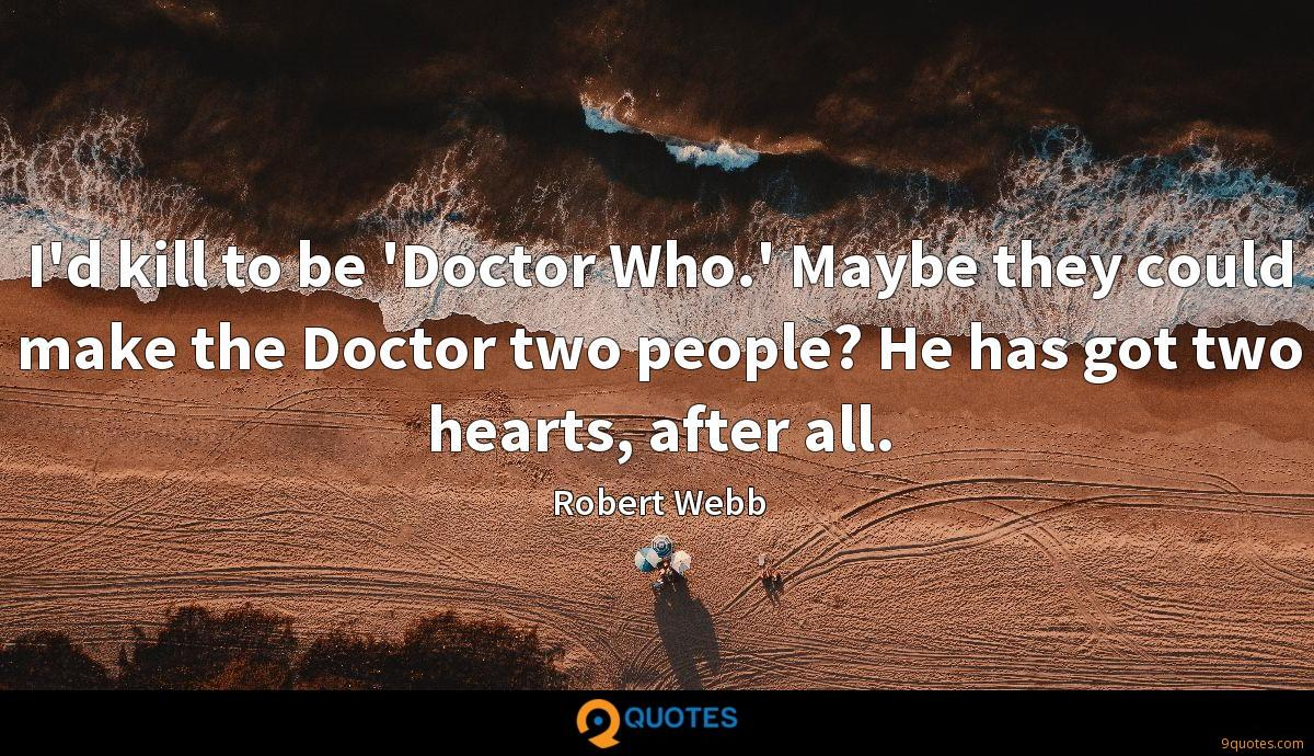 I'd kill to be 'Doctor Who.' Maybe they could make the Doctor two people? He has got two hearts, after all.