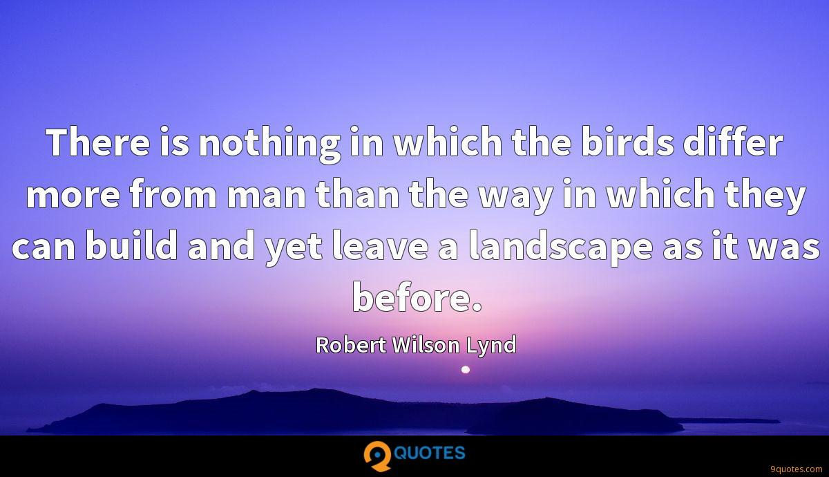 There is nothing in which the birds differ more from man than the way in which they can build and yet leave a landscape as it was before.