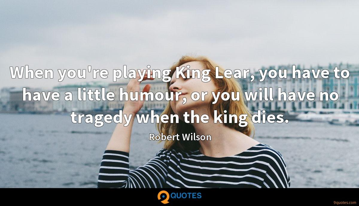 When you're playing King Lear, you have to have a little humour, or you will have no tragedy when the king dies.