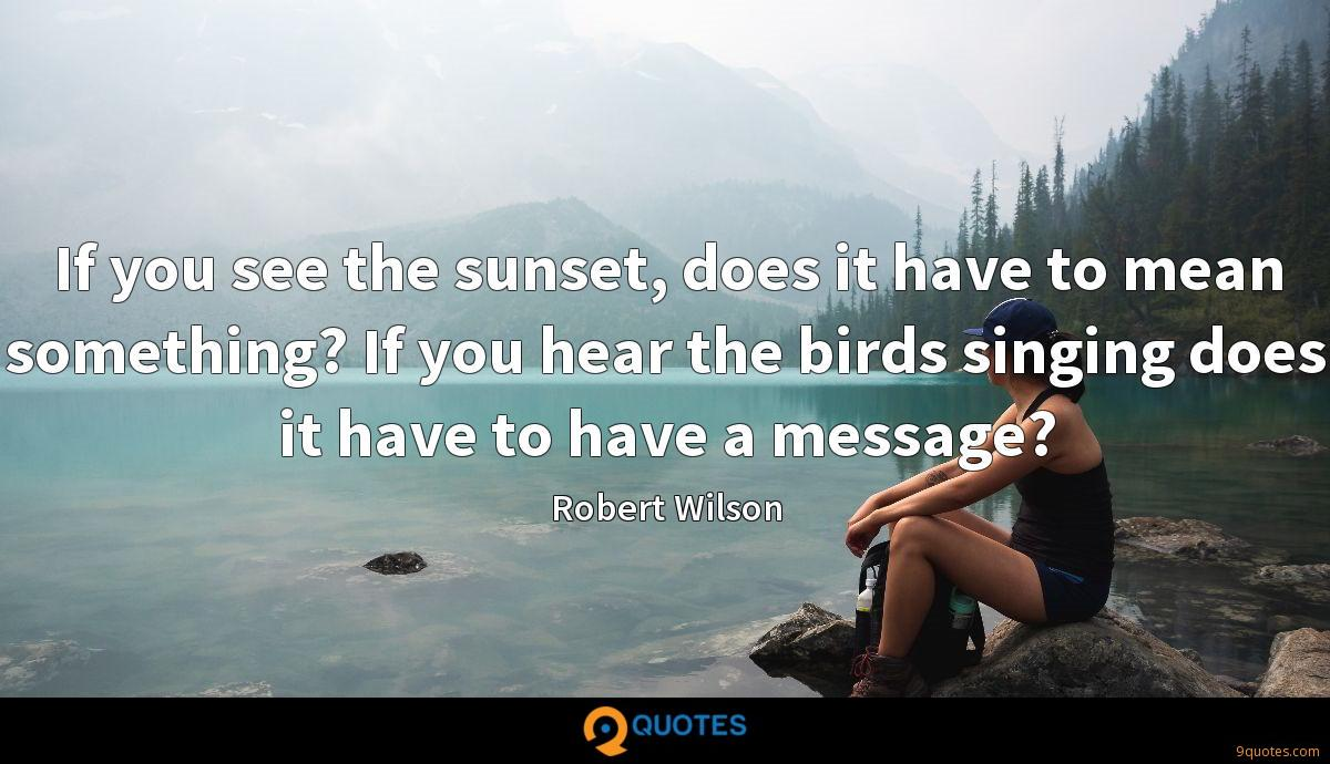 If you see the sunset, does it have to mean something? If you hear the birds singing does it have to have a message?