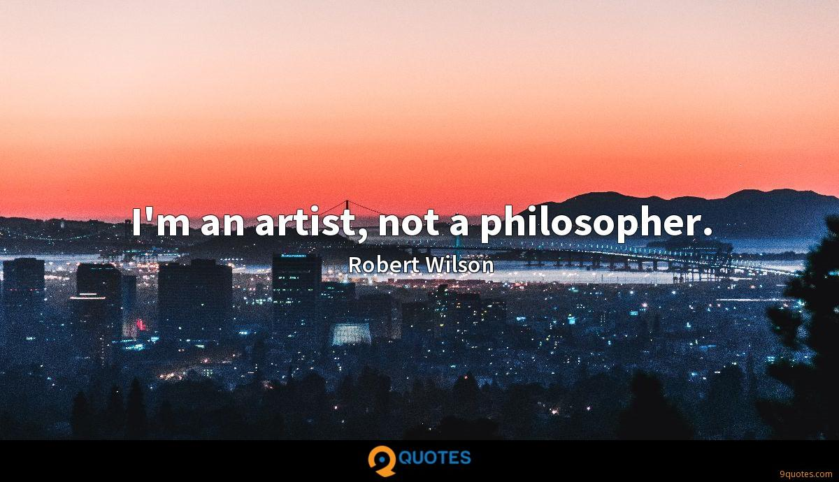 I'm an artist, not a philosopher.