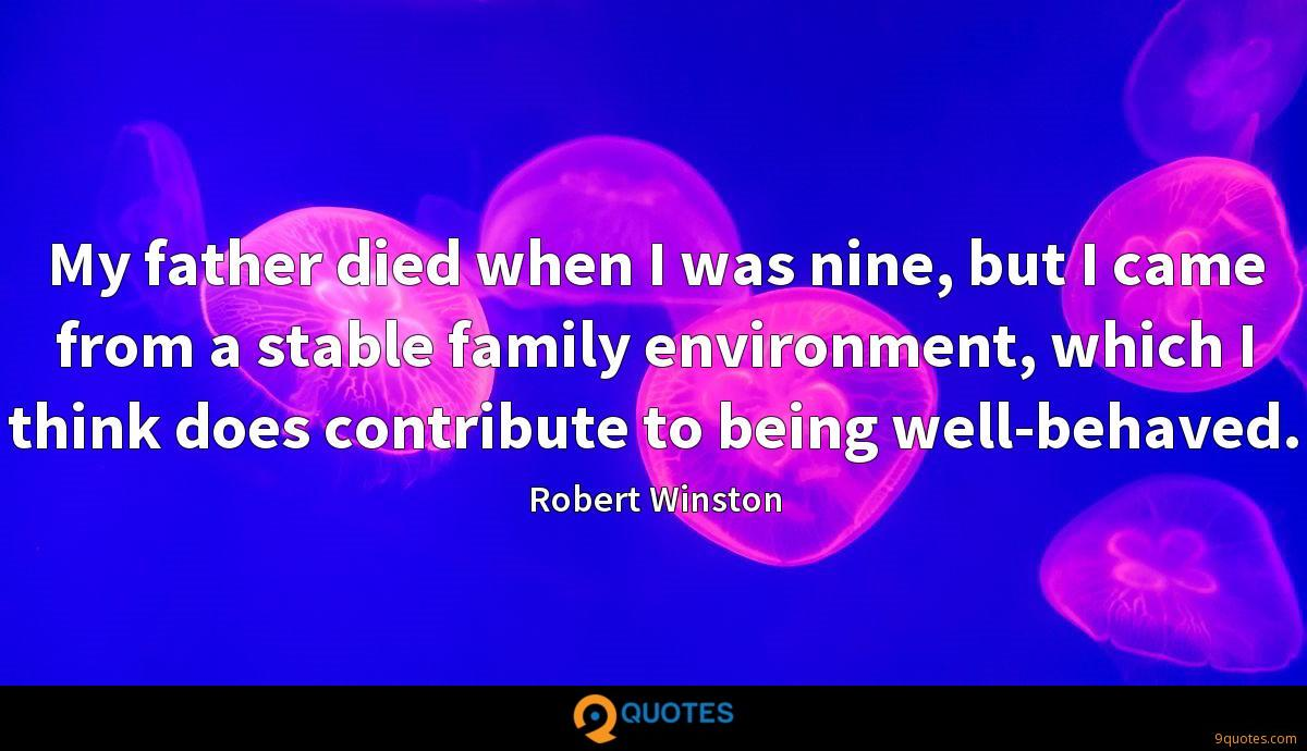 My father died when I was nine, but I came from a stable family environment, which I think does contribute to being well-behaved.