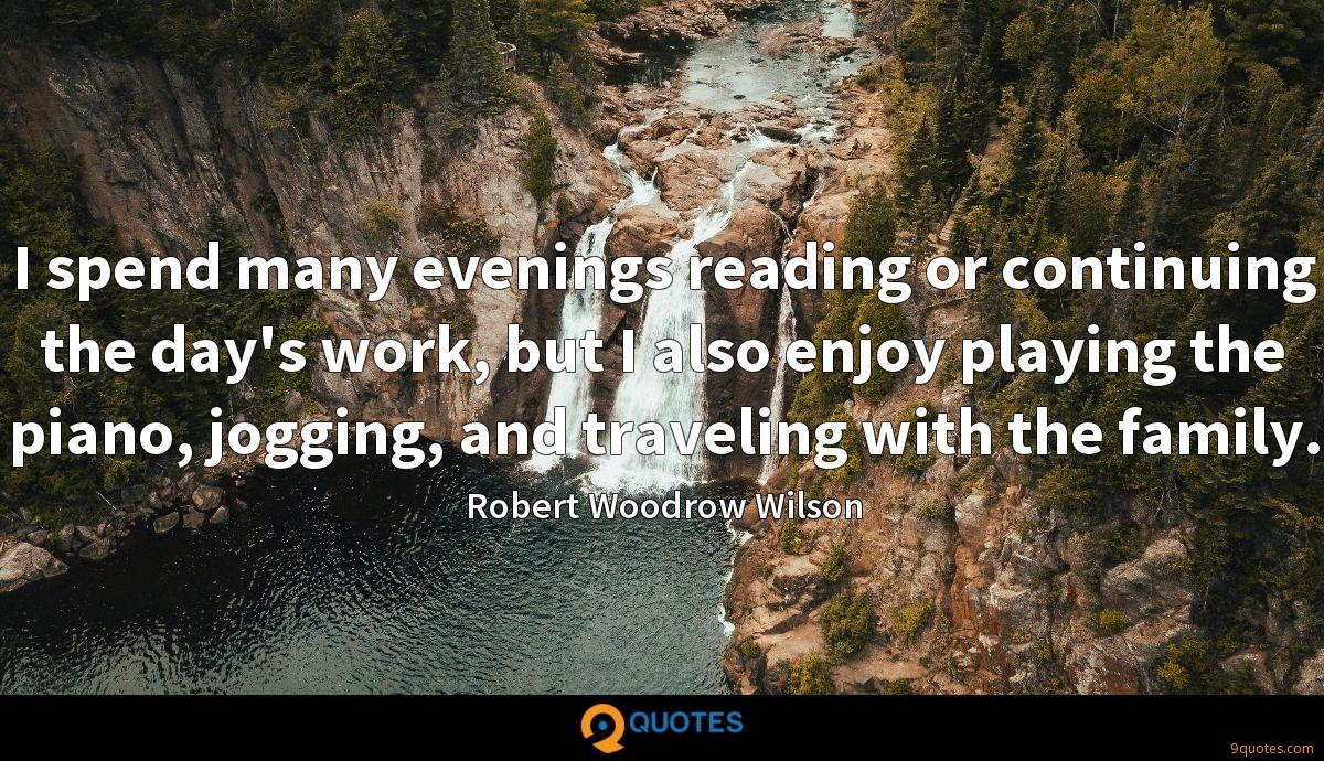 I spend many evenings reading or continuing the day's work, but I also enjoy playing the piano, jogging, and traveling with the family.