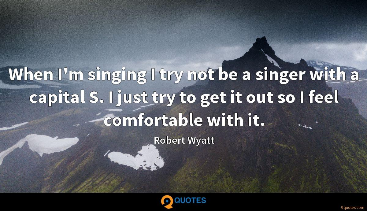 When I'm singing I try not be a singer with a capital S. I just try to get it out so I feel comfortable with it.