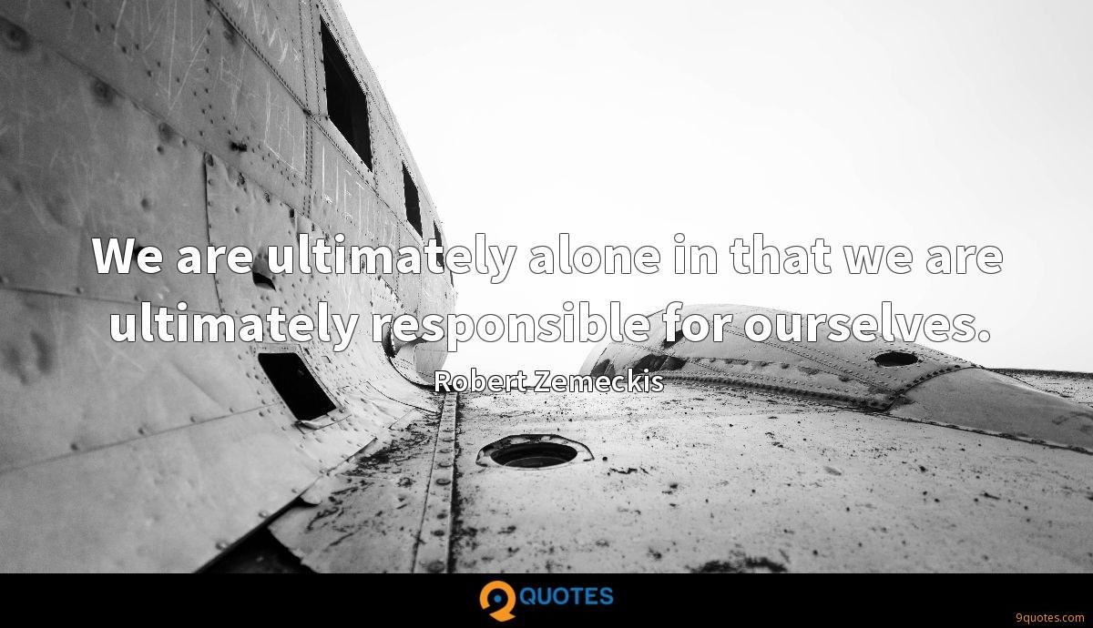 We are ultimately alone in that we are ultimately responsible for ourselves.