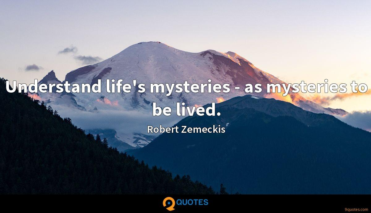 Understand life's mysteries - as mysteries to be lived.
