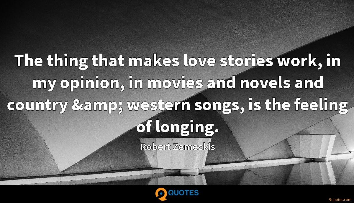 The thing that makes love stories work, in my opinion, in movies and novels and country & western songs, is the feeling of longing.