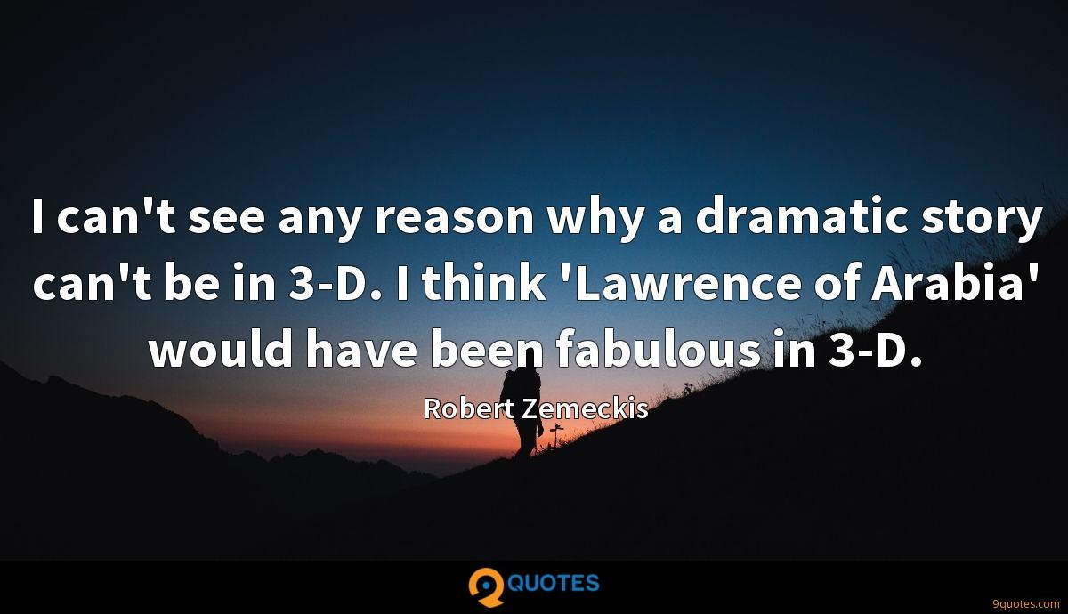 I can't see any reason why a dramatic story can't be in 3-D. I think 'Lawrence of Arabia' would have been fabulous in 3-D.