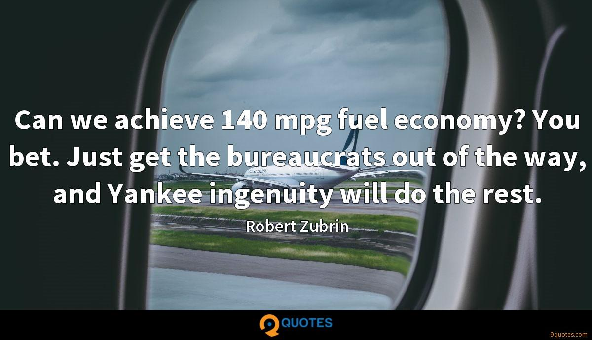 Can we achieve 140 mpg fuel economy? You bet. Just get the bureaucrats out of the way, and Yankee ingenuity will do the rest.