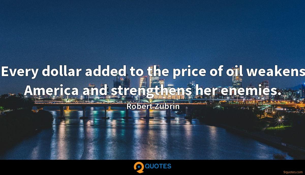 Every dollar added to the price of oil weakens America and strengthens her enemies.