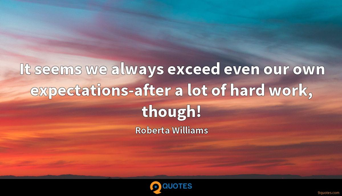It seems we always exceed even our own expectations-after a lot of hard work, though!