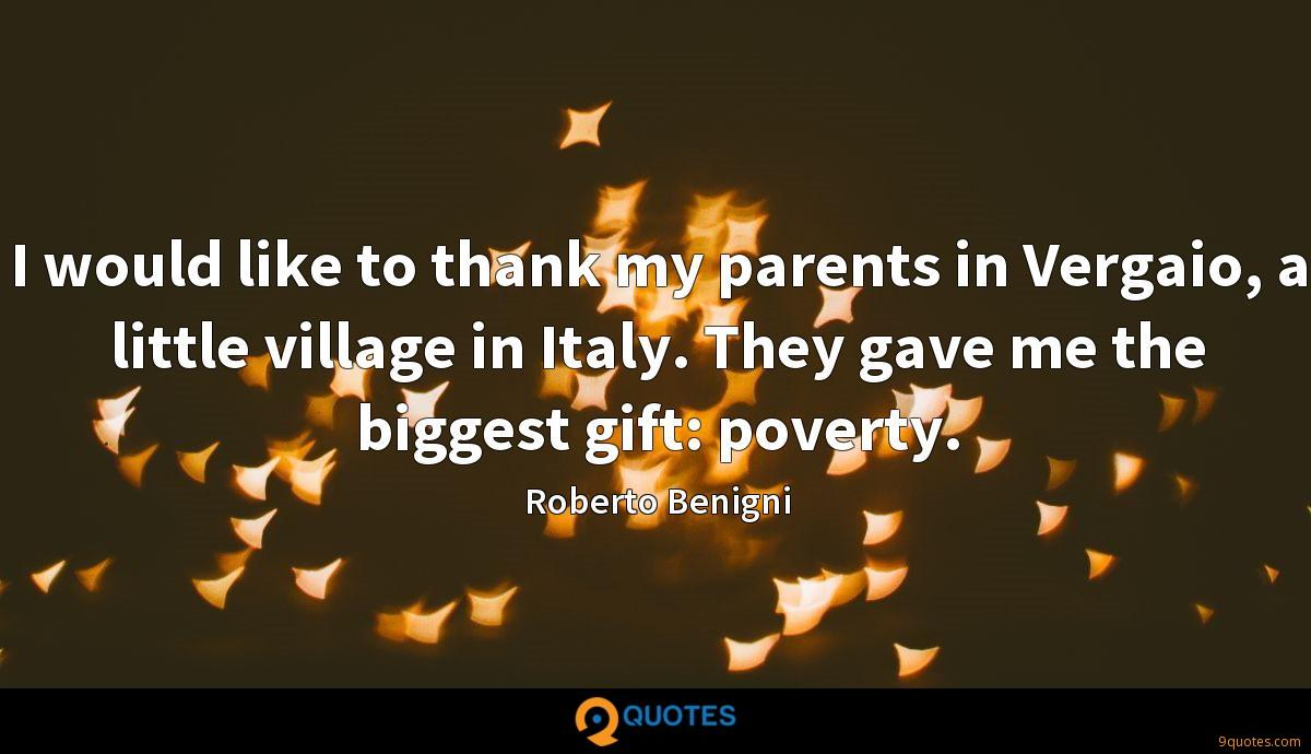 I would like to thank my parents in Vergaio, a little village in Italy. They gave me the biggest gift: poverty.