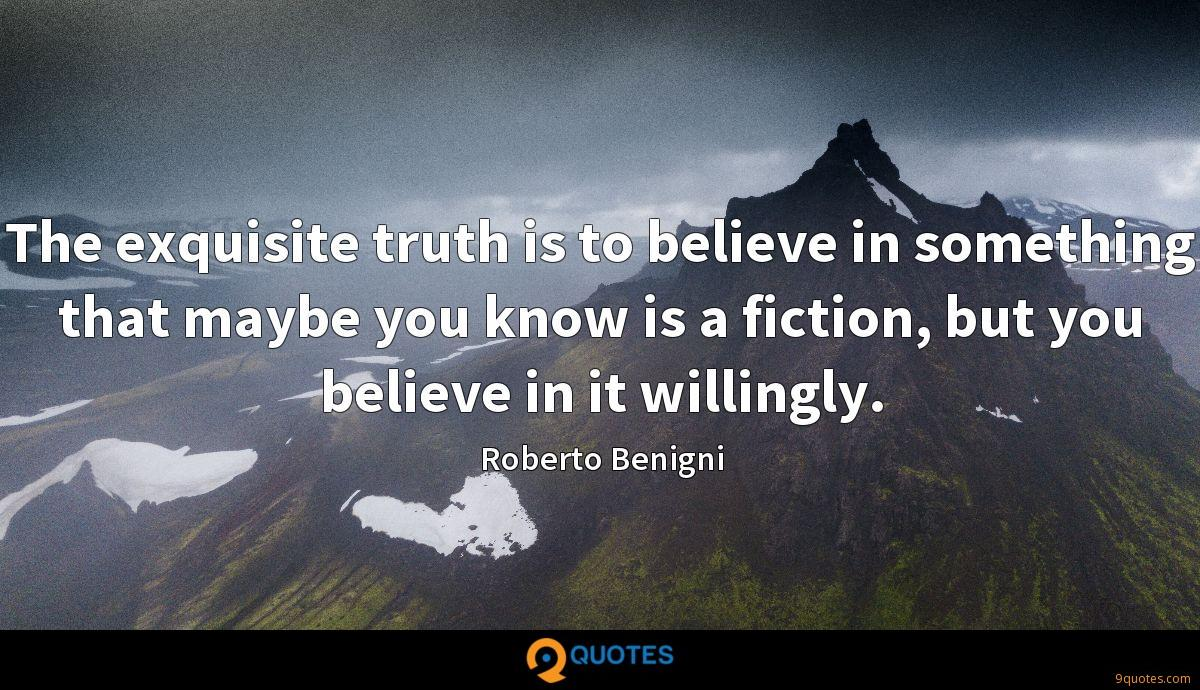 The exquisite truth is to believe in something that maybe you know is a fiction, but you believe in it willingly.