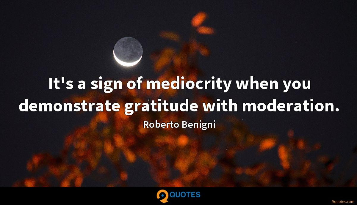 It's a sign of mediocrity when you demonstrate gratitude with moderation.