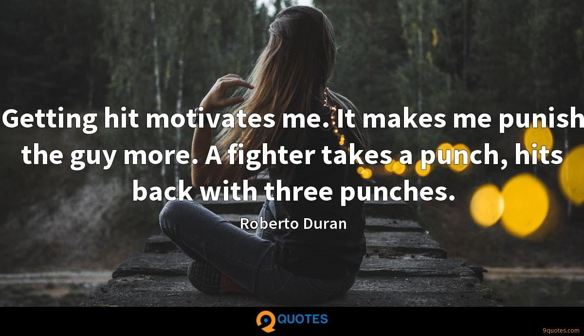 Getting hit motivates me. It makes me punish the guy more. A fighter takes a punch, hits back with three punches.
