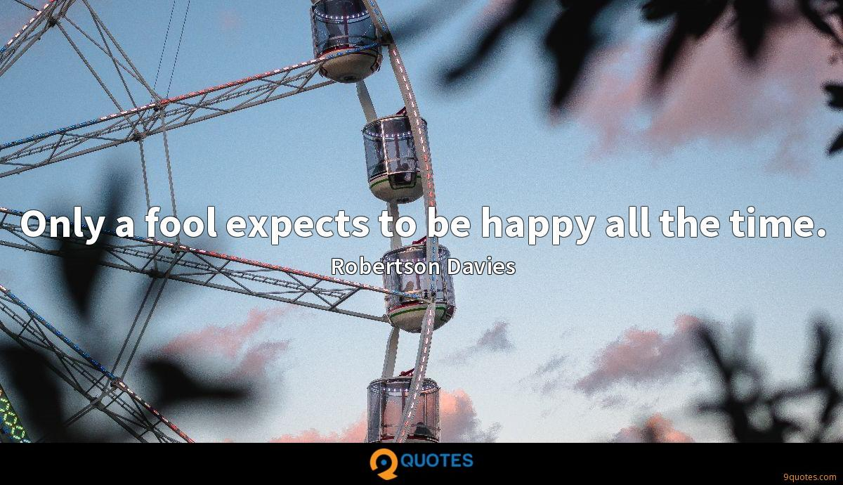 Only a fool expects to be happy all the time.