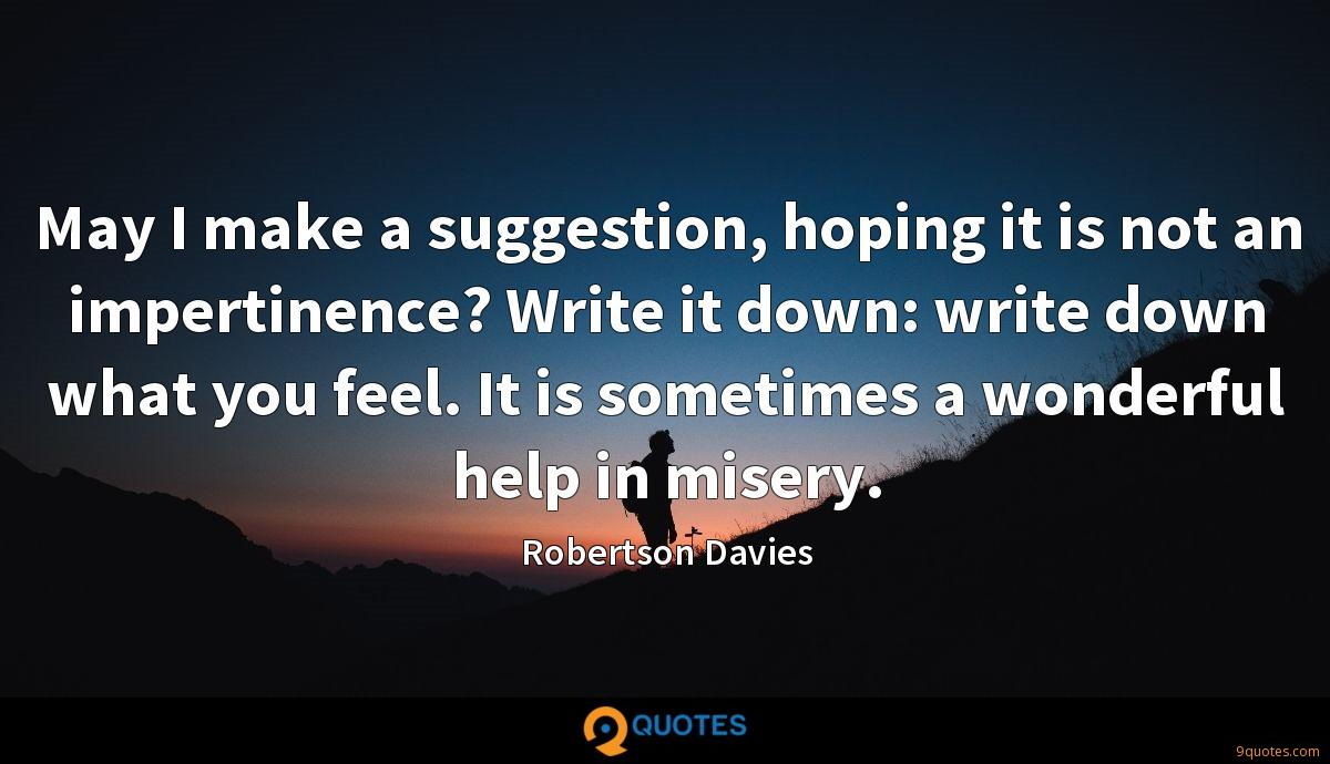 May I make a suggestion, hoping it is not an impertinence? Write it down: write down what you feel. It is sometimes a wonderful help in misery.