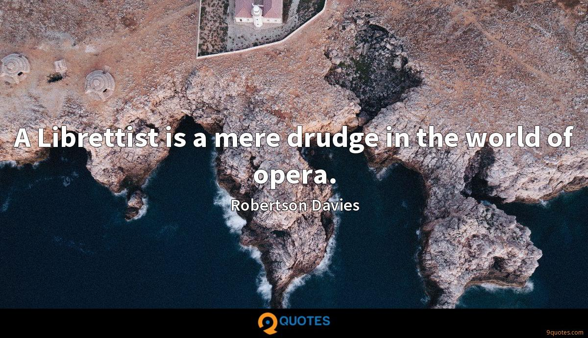 A Librettist is a mere drudge in the world of opera.