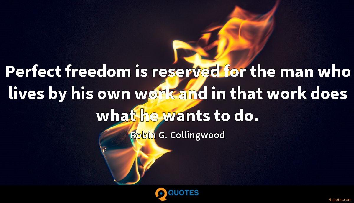 Perfect freedom is reserved for the man who lives by his own work and in that work does what he wants to do.